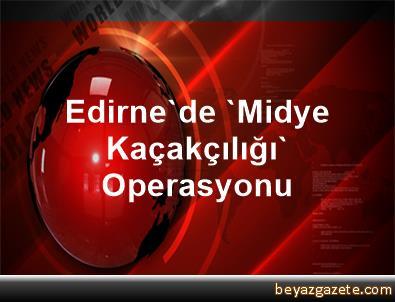 Edirne'de 'Midye Kaçakçılığı' Operasyonu