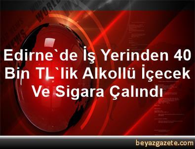 Edirne'de İş Yerinden 40 Bin TL'lik Alkollü İçecek Ve Sigara Çalındı