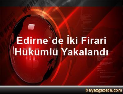 Edirne'de İki Firari Hükümlü Yakalandı