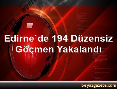 Edirne'de 194 Düzensiz Göçmen Yakalandı