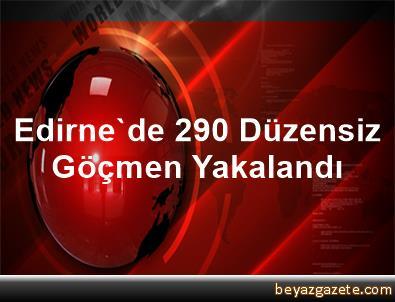 Edirne'de 290 Düzensiz Göçmen Yakalandı