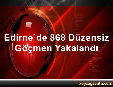 Edirne'de 868 Düzensiz Göçmen Yakalandı