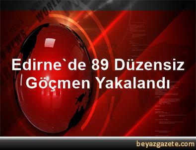 Edirne'de 89 Düzensiz Göçmen Yakalandı