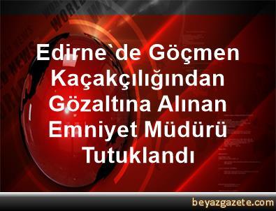 Edirne'de Göçmen Kaçakçılığından Gözaltına Alınan Emniyet Müdürü Tutuklandı