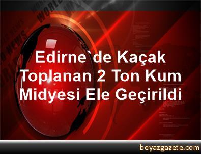 Edirne'de Kaçak Toplanan 2 Ton Kum Midyesi Ele Geçirildi