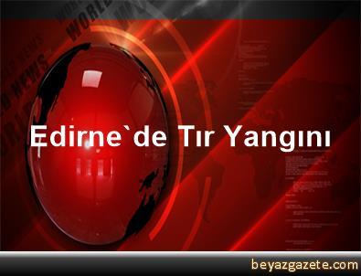 Edirne'de Tır Yangını