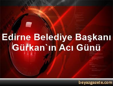 Edirne Belediye Başkanı Gürkan'ın Acı Günü