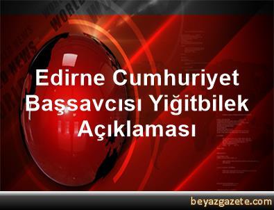 Edirne Cumhuriyet Başsavcısı Yiğitbilek Açıklaması