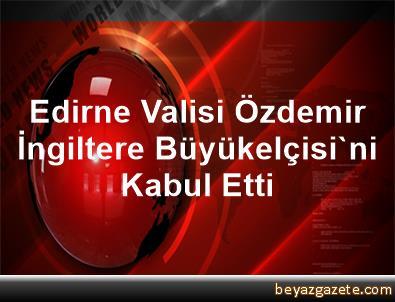 Edirne Valisi Özdemir, İngiltere Büyükelçisi'ni Kabul Etti