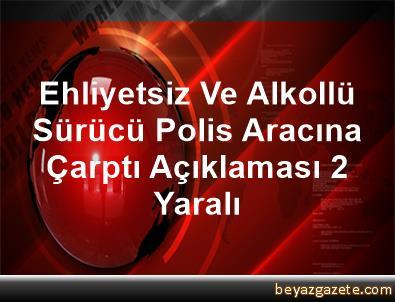 Ehliyetsiz Ve Alkollü Sürücü Polis Aracına Çarptı Açıklaması 2 Yaralı