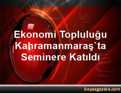 Ekonomi Topluluğu Kahramanmaraş'ta Seminere Katıldı
