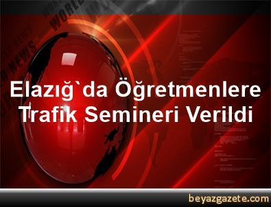 Elazığ'da Öğretmenlere Trafik Semineri Verildi