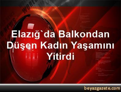 Elazığ'da Balkondan Düşen Kadın Yaşamını Yitirdi