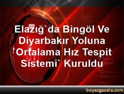Elazığ'da, Bingöl Ve Diyarbakır Yoluna 'Ortalama Hız Tespit Sistemi' Kuruldu