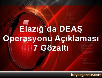 Elazığ'da DEAŞ Operasyonu Açıklaması 7 Gözaltı