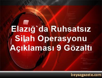 Elazığ'da Ruhsatsız Silah Operasyonu Açıklaması 9 Gözaltı