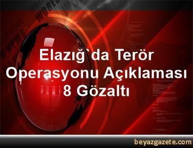 Elazığ'da Terör Operasyonu Açıklaması 8 Gözaltı