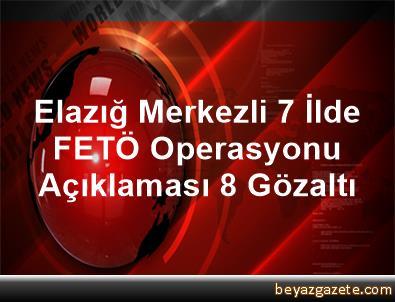 Elazığ Merkezli 7 İlde  FETÖ Operasyonu Açıklaması 8 Gözaltı