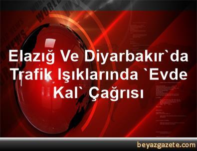 Elazığ Ve Diyarbakır'da Trafik Işıklarında 'Evde Kal' Çağrısı