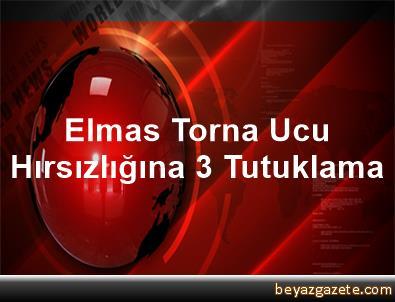 Elmas Torna Ucu Hırsızlığına 3 Tutuklama