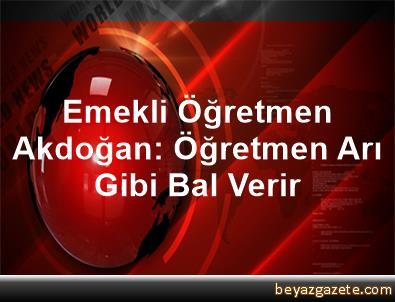 Emekli Öğretmen Akdoğan: Öğretmen Arı Gibi Bal Verir