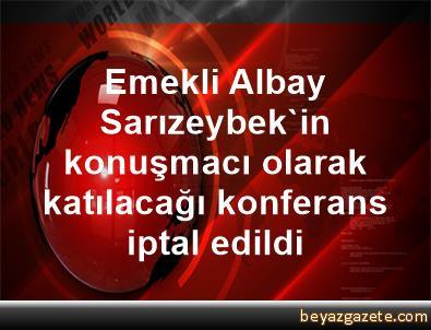 Emekli Albay Sarızeybek'in konuşmacı olarak katılacağı konferans iptal edildi