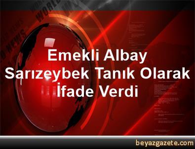 Emekli Albay Sarızeybek, Tanık Olarak İfade Verdi