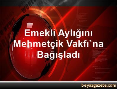Emekli Aylığını Mehmetçik Vakfı'na Bağışladı