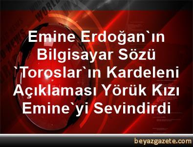 Emine Erdoğan'ın Bilgisayar Sözü, 'Toroslar'ın Kardeleni Açıklaması Yörük Kızı Emine'yi Sevindirdi