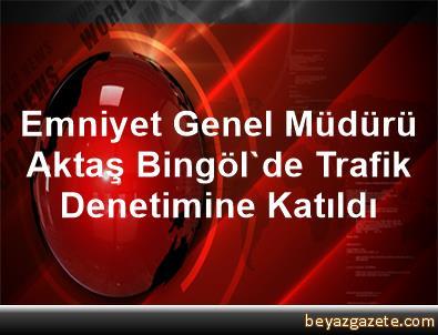 Emniyet Genel Müdürü Aktaş Bingöl'de Trafik Denetimine Katıldı