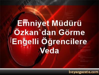 Emniyet Müdürü Özkan'dan Görme Engelli Öğrencilere Veda