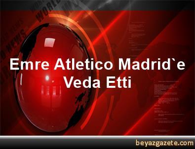 Emre, Atletico Madrid'e Veda Etti