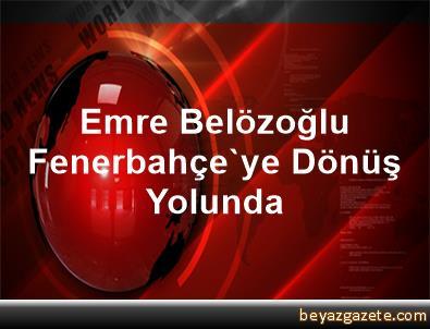 Emre Belözoğlu, Fenerbahçe'ye Dönüş Yolunda
