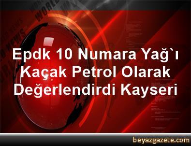 Epdk, 10 Numara Yağ'ı Kaçak Petrol Olarak Değerlendirdi Kayseri