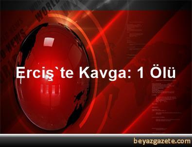 Erciş'te Kavga: 1 Ölü