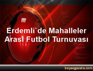 Erdemli'de Mahalleler Arası Futbol Turnuvası