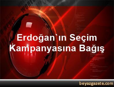 Erdoğan'ın Seçim Kampanyasına Bağış