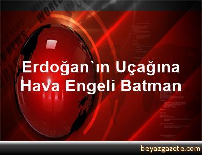 Erdoğan'ın Uçağına Hava Engeli Batman