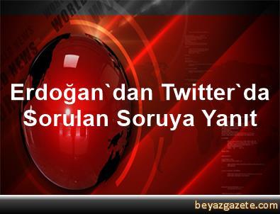 Erdoğan'dan Twitter'da Sorulan Soruya Yanıt