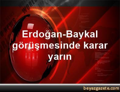 Erdoğan-Baykal görüşmesinde karar yarın