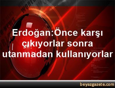 Erdoğan:Önce karşı çıkıyorlar, sonra utanmadan kullanıyorlar