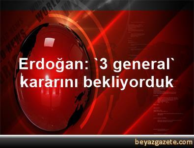 Erdoğan: '3 general' kararını bekliyorduk