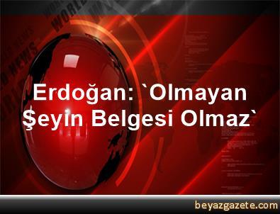Erdoğan: 'Olmayan Şeyin Belgesi Olmaz'