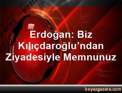 Erdoğan: Biz Kılıçdaroğlu'ndan Ziyadesiyle Memnunuz