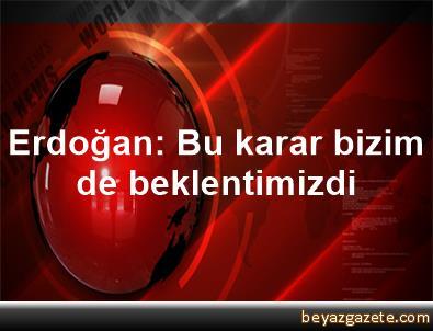 Erdoğan: Bu karar bizim de beklentimizdi
