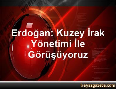 Erdoğan: Kuzey İrak Yönetimi İle Görüşüyoruz