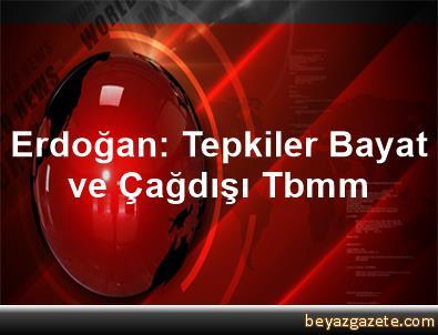 Erdoğan: Tepkiler Bayat ve Çağdışı Tbmm