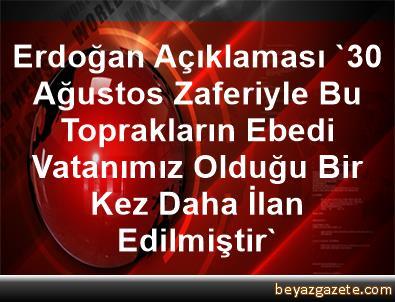 Erdoğan Açıklaması '30 Ağustos Zaferiyle Bu Toprakların Ebedi Vatanımız Olduğu Bir Kez Daha İlan Edilmiştir'