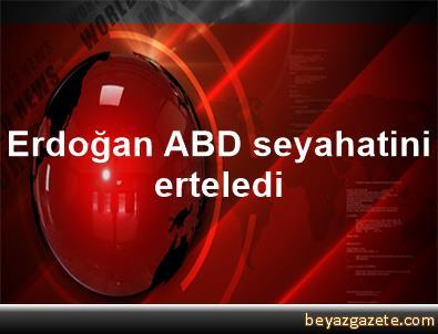 Erdoğan, ABD seyahatini erteledi