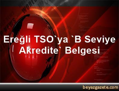 Ereğli TSO'ya 'B Seviye Akredite' Belgesi